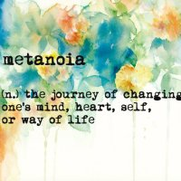 Metanoia (n.) the journey of changing one's mind, self or way of life